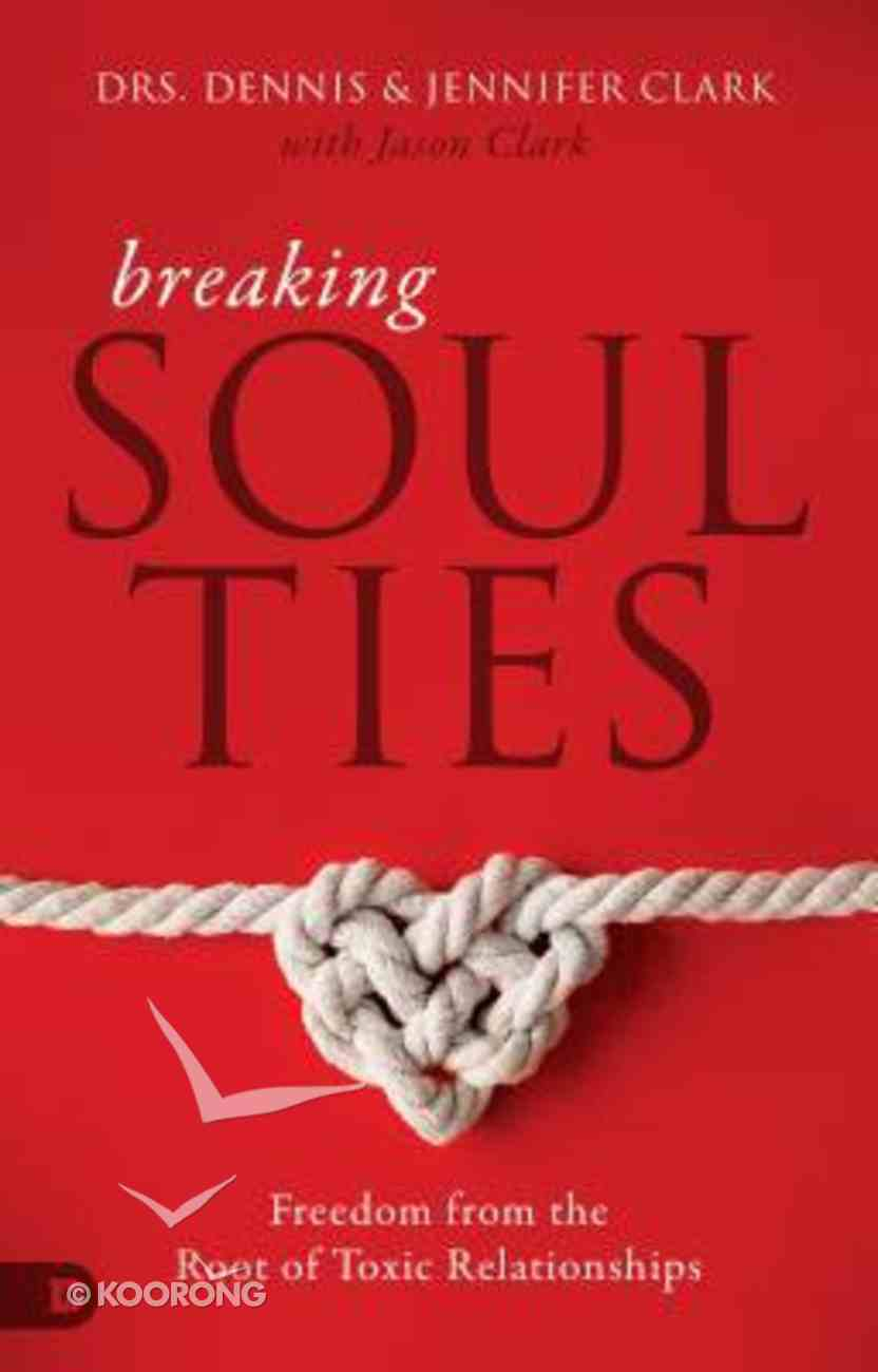 Breaking Soul Ties: Freedom From the Root of Toxic Relationships Paperback