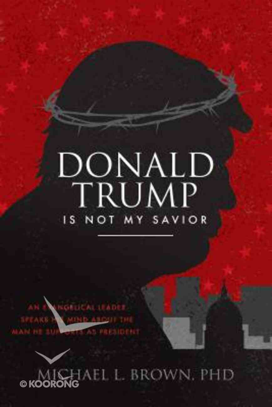 Donald Trump is Not My Savior: An Evangelical Leader Speaks His Mind About the Man He Supports as President Paperback