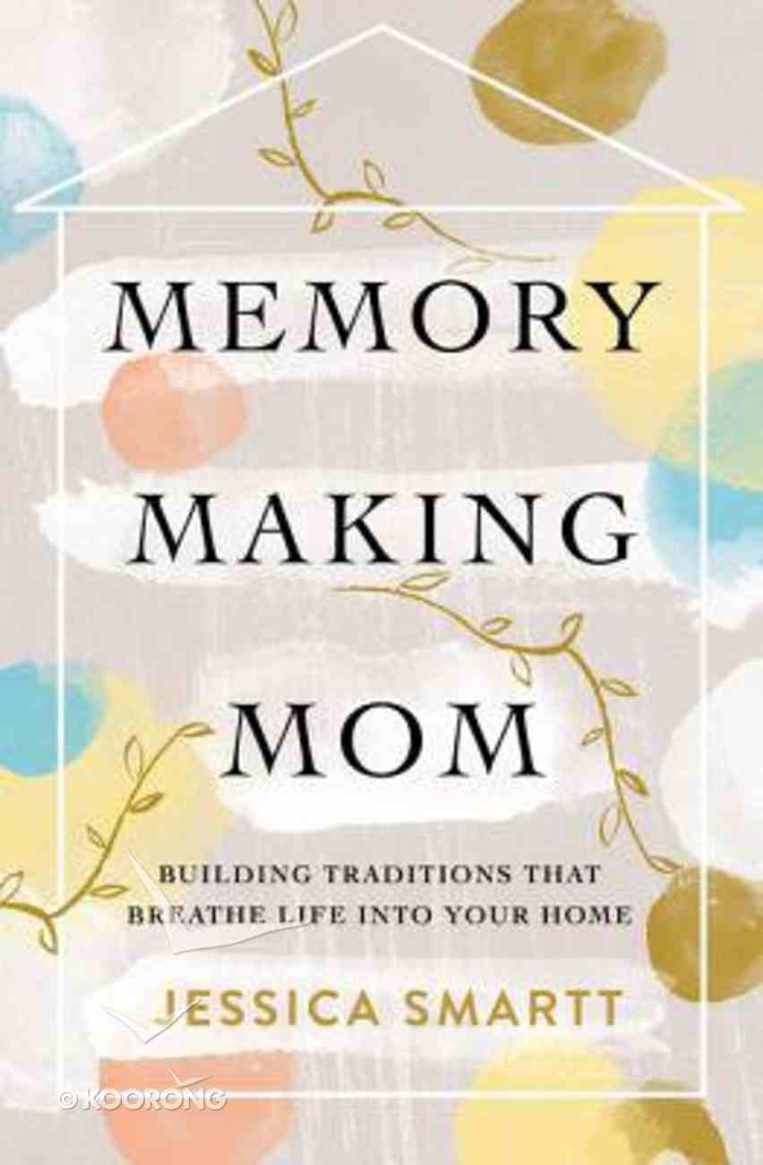 Memory-Making Mom: Building Traditions That Breathe Life Into Your Home Paperback