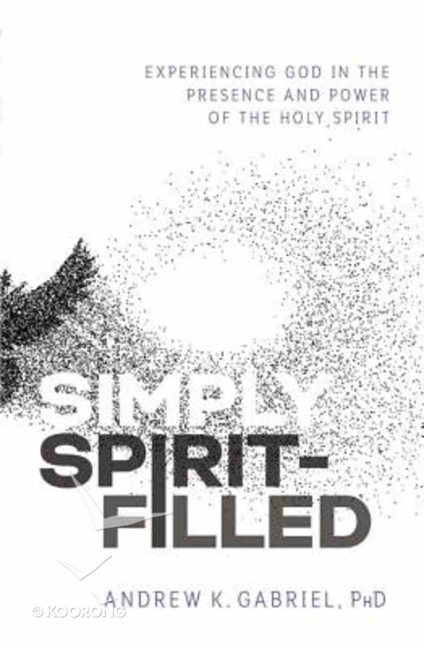 Simply Spirit-Filled: Experiencing God in the Presence and Power of the Holy Spirit Paperback