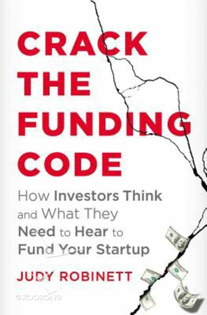 Crack the Funding Code: How Investors Think and What They Need to Hear to Fund Your Startup Hardback