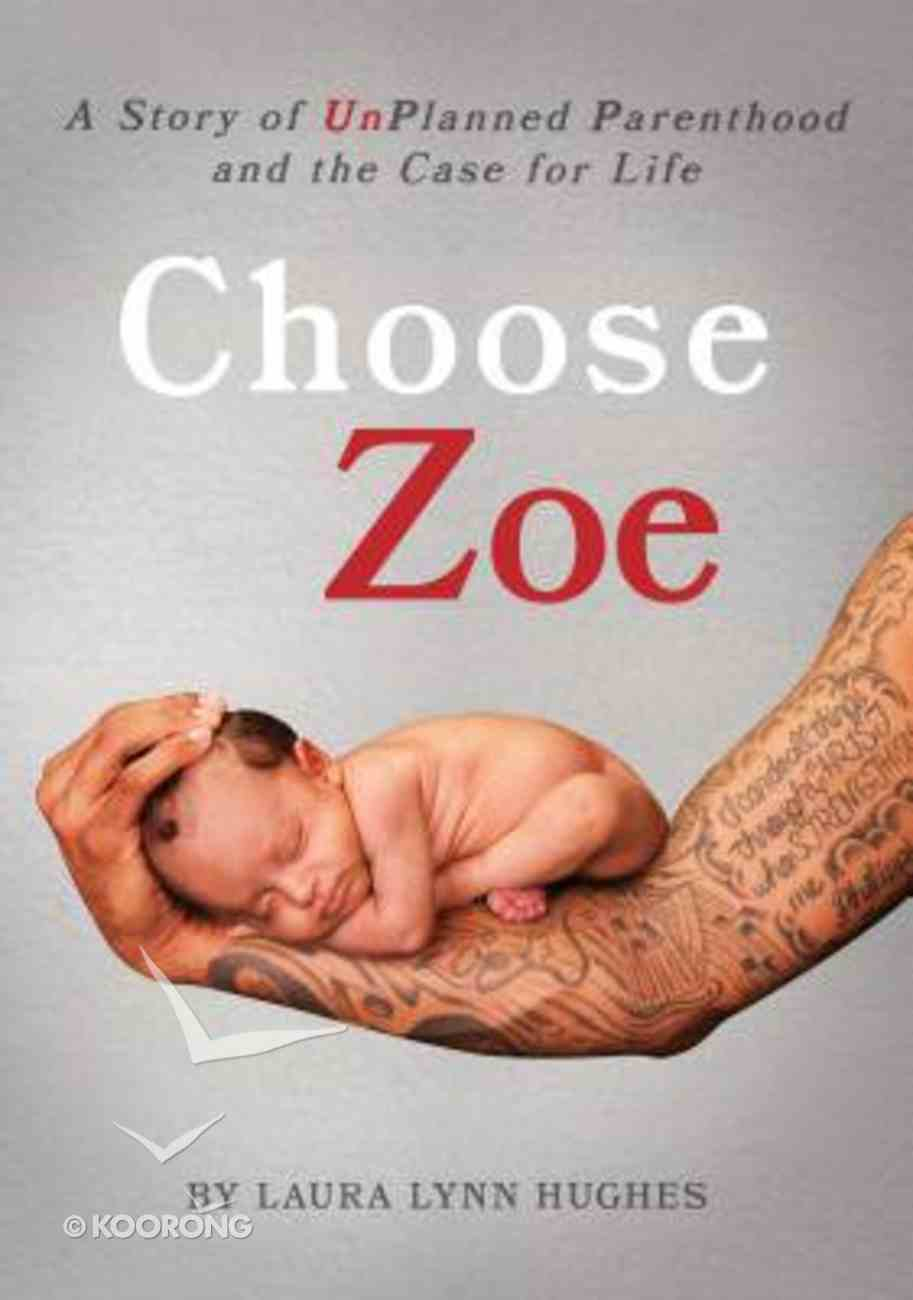 Choose Zoe: A Story of Unplanned Pregnancy and the Case For Life Paperback
