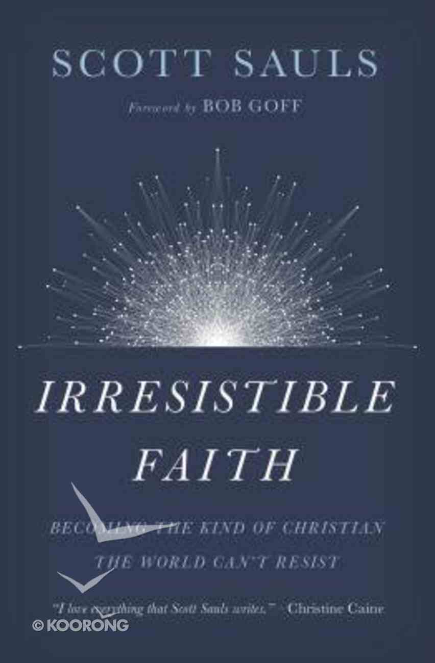 Irresistible Faith: Becoming the Kind of Christian the World Can't Resist Paperback