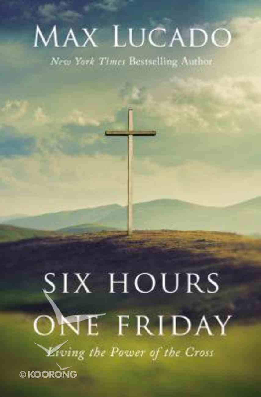 Six Hours One Friday: Living in the Power of the Cross (Expanded Edition) Hardback