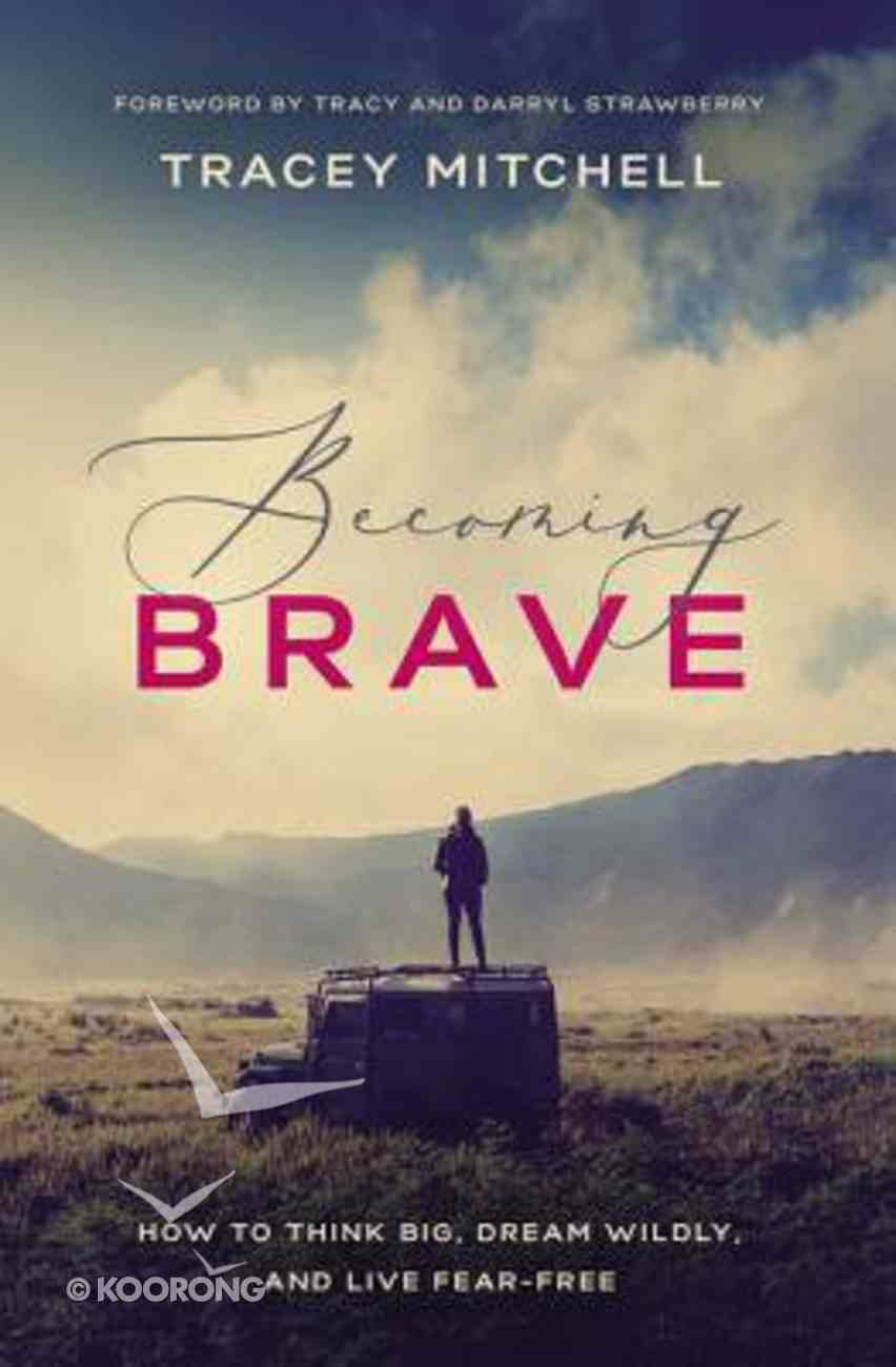 Becoming Brave: How to Think Big, Dream Wildly, and Live Fear-Free Paperback