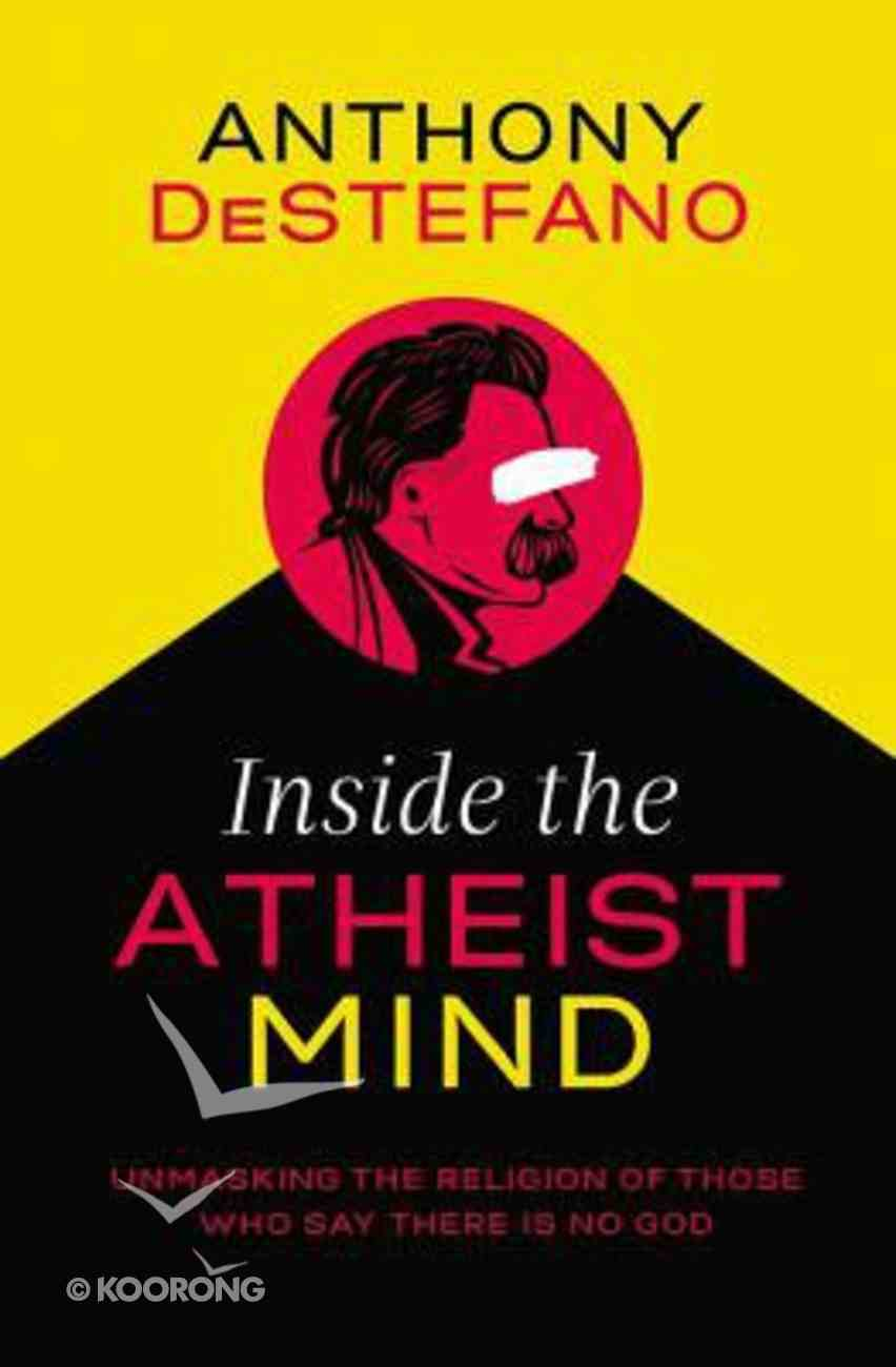 Inside the Atheist Mind: Unmasking the Religion of Those Who Say There is No God Paperback