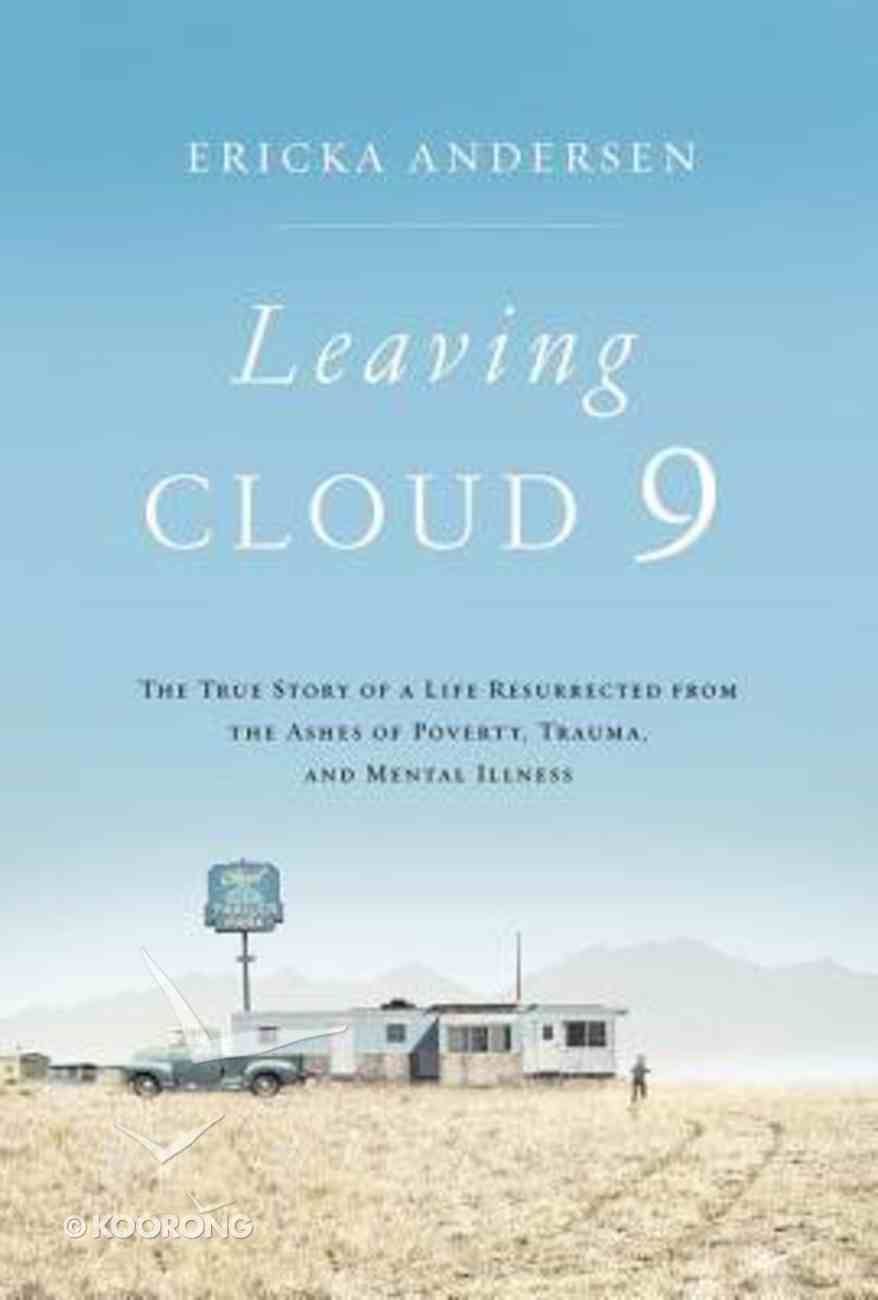 Leaving Cloud 9: The True Story of a Life Resurrected From the Ashes of Poverty, Trauma and Mental Illness Hardback