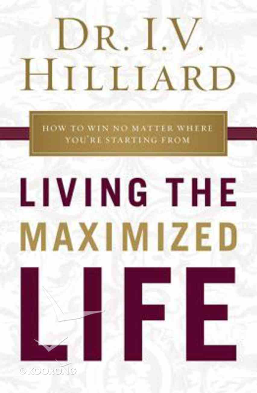 Living the Maximized Life: How to Win No Matter Where You're Starting From Paperback
