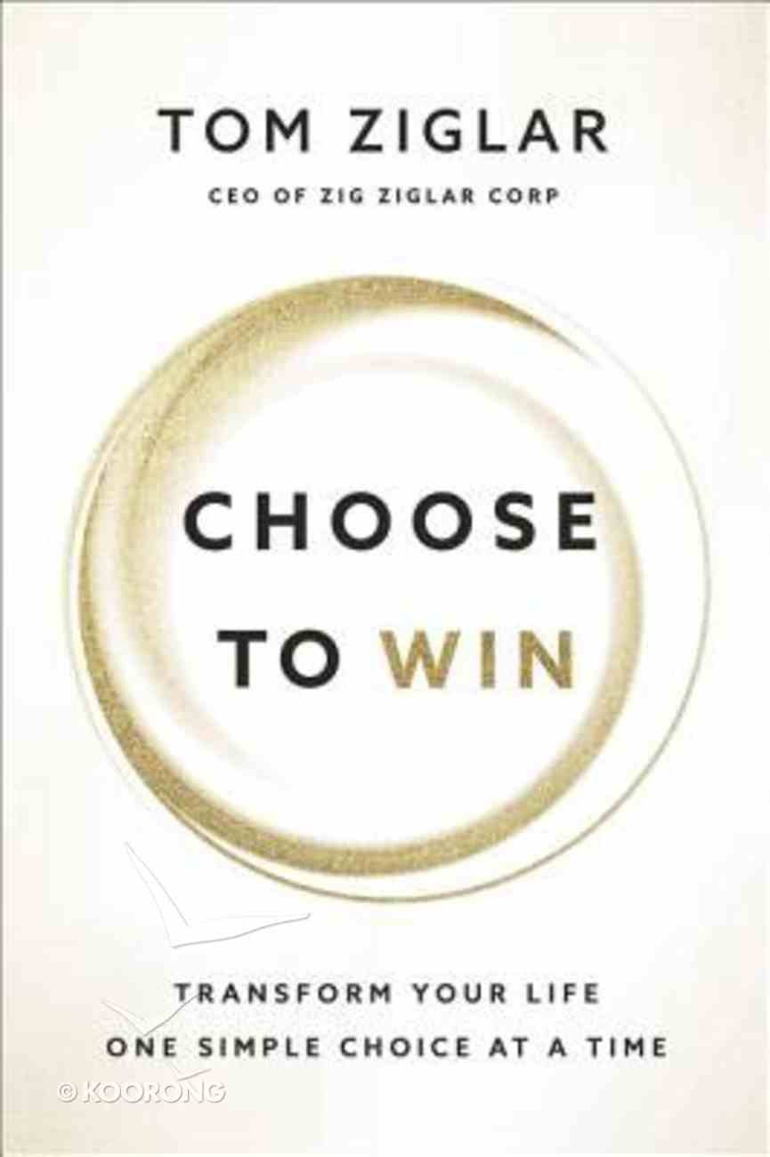 Choose to Win: Transform Your Life, One Simple Choice At a Time Hardback
