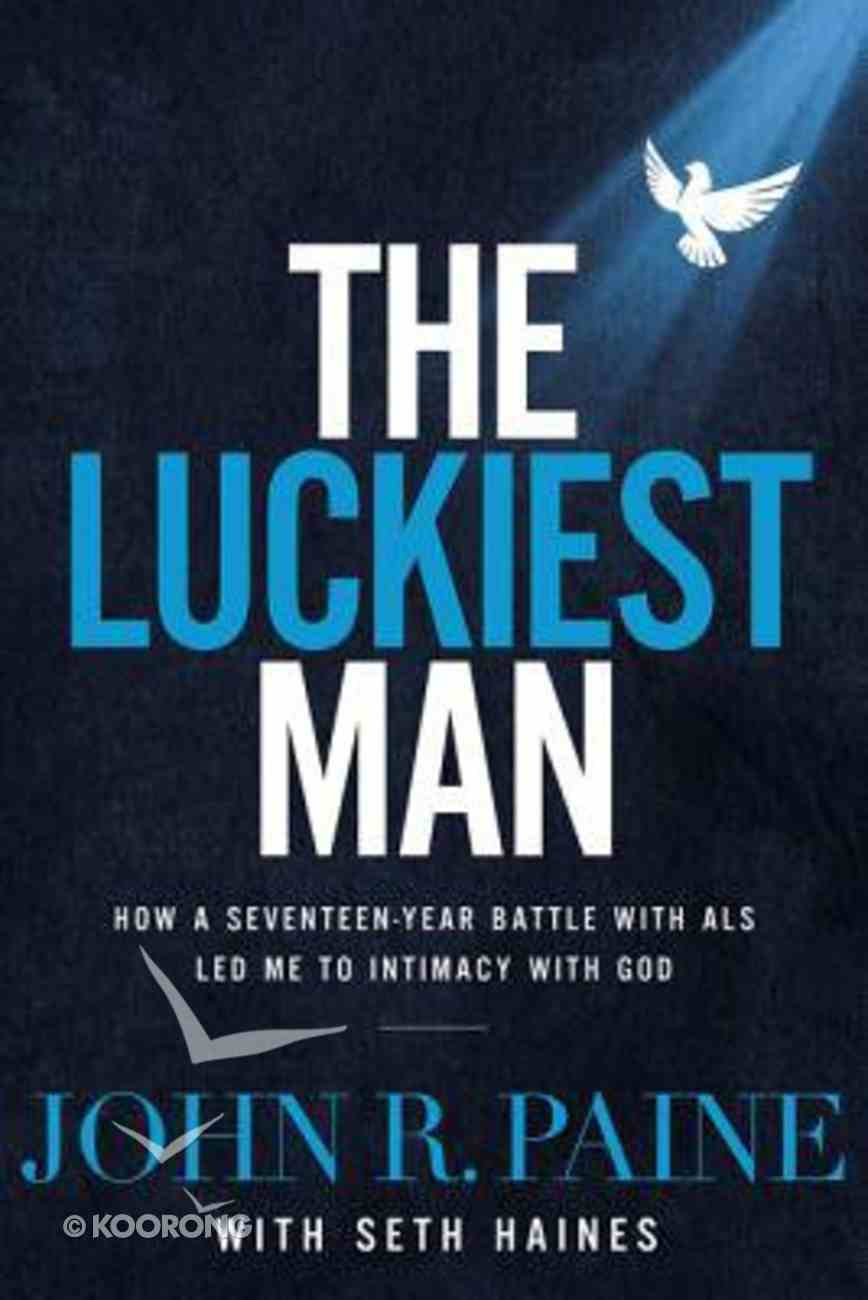The Luckiest Man: How a Seventeen-Year Battle With Als Led Me to Intimacy With God Hardback