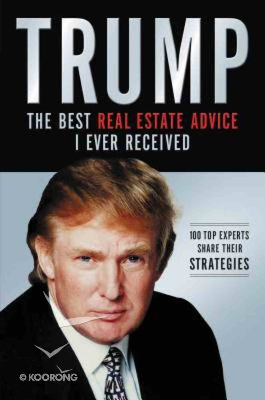 Trump: The Best Real Estate Advice I Ever Received:100 Top Experts Share Their Strategies Paperback