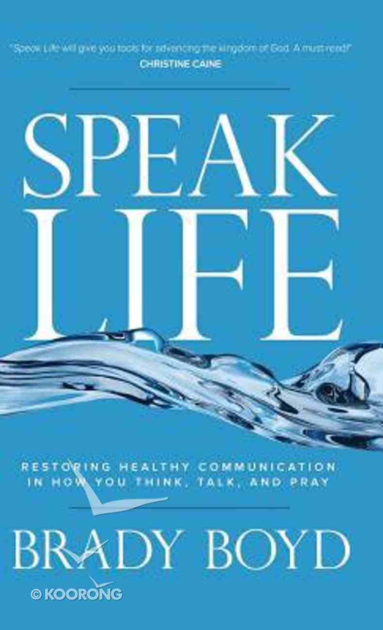 Speak Life: Restoring Healthy Communication in How You Think, Talk and Pray Hardback