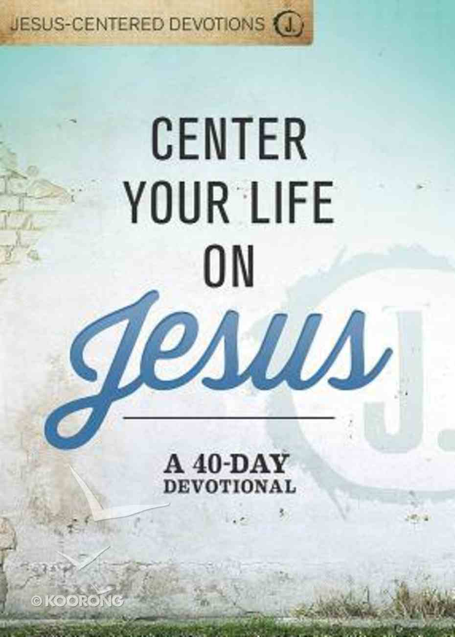 Center Your Life on Jesus: A 40-Day Devotional Hardback