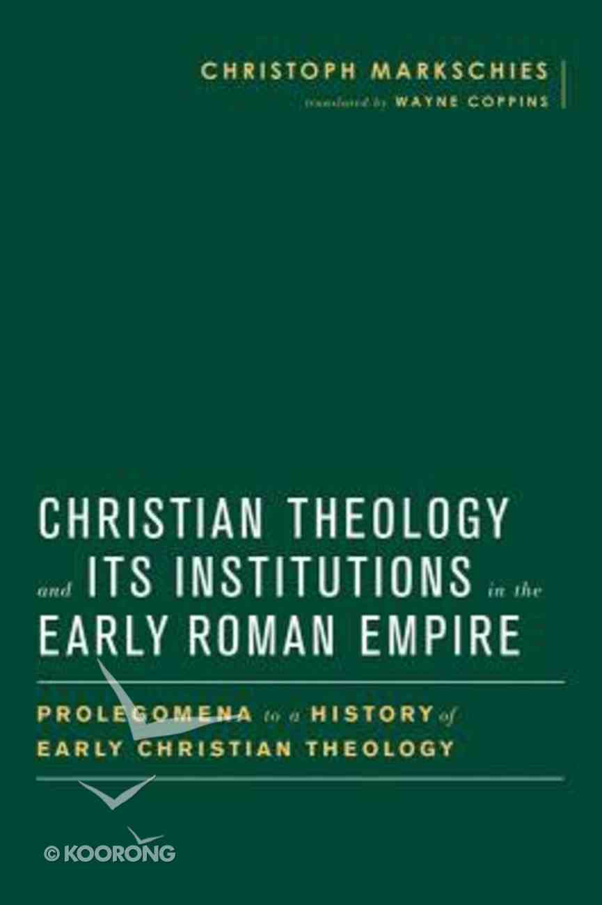 Christian Theology and Its Institutions in the Early Roman Empire: Prolegomena to a History of Early Christian Theology Hardback