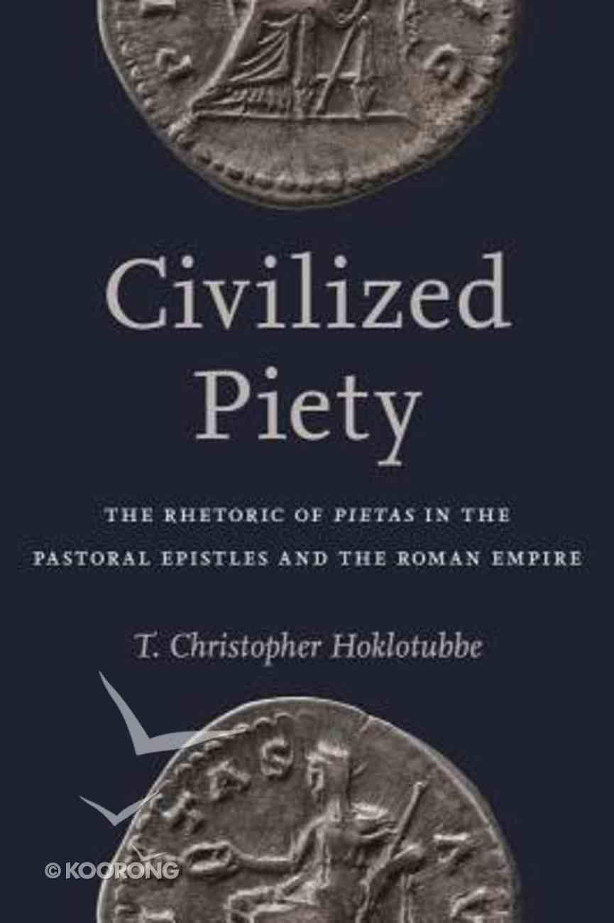 Civilized Piety: The Rhetoric of Pietas in the Pastoral Epistles and the Roman Empire Hardback