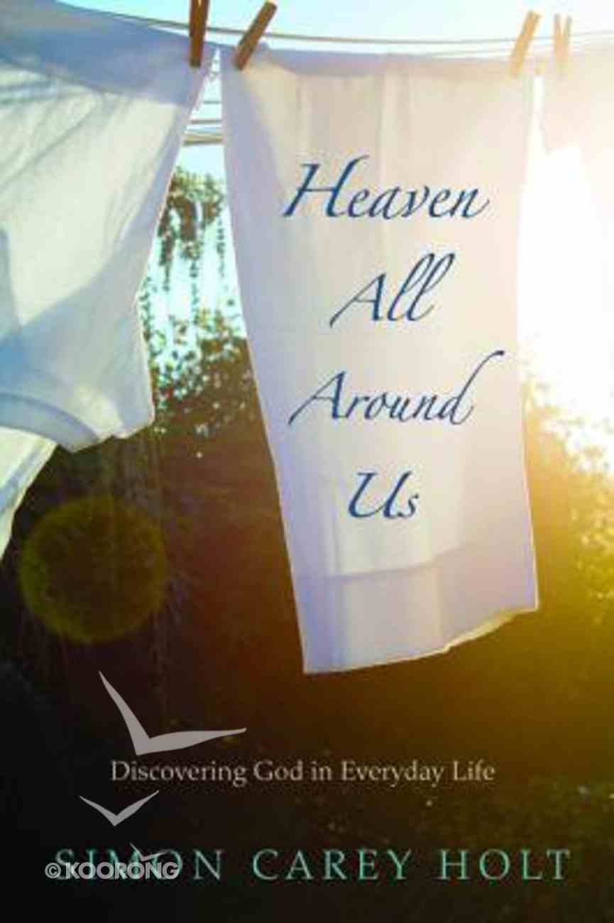 Heaven All Around Us: Discovering God in Everyday Life Paperback