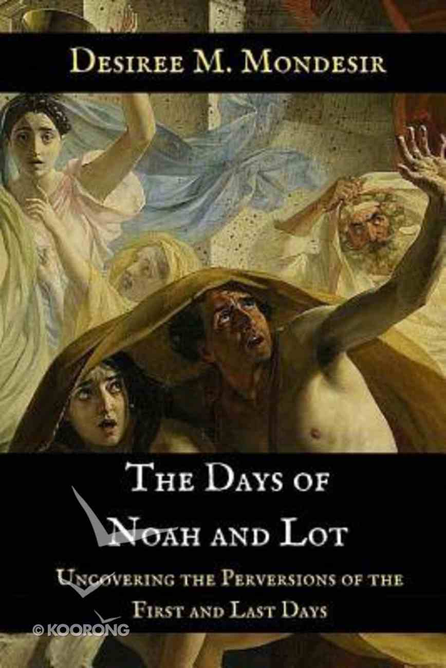 The Days of Noah and Lot: Uncovering the Perversions of the First and Last Days Paperback