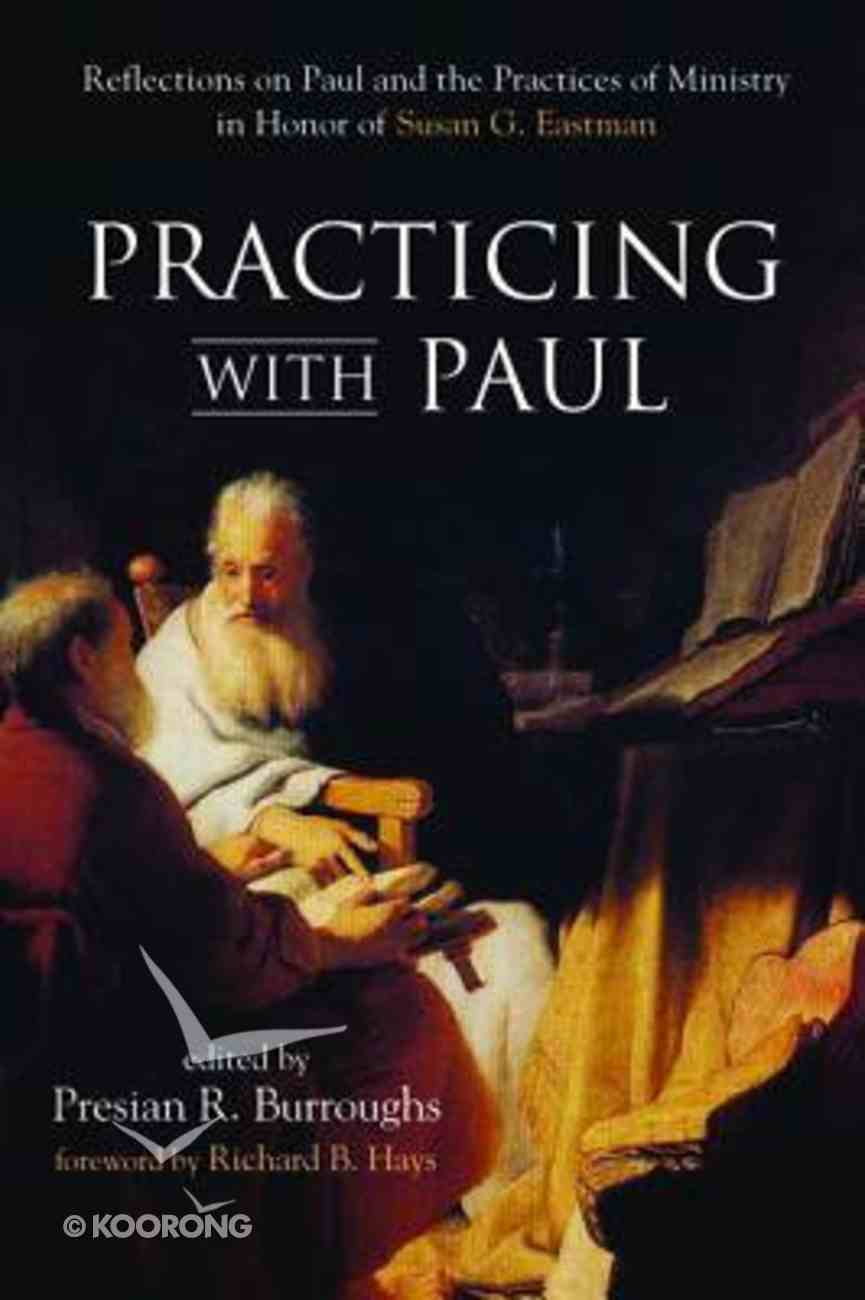 Practicing With Paul: Reflections on Paul and the Practices of Ministry in Honor of Susan G Eastman Paperback