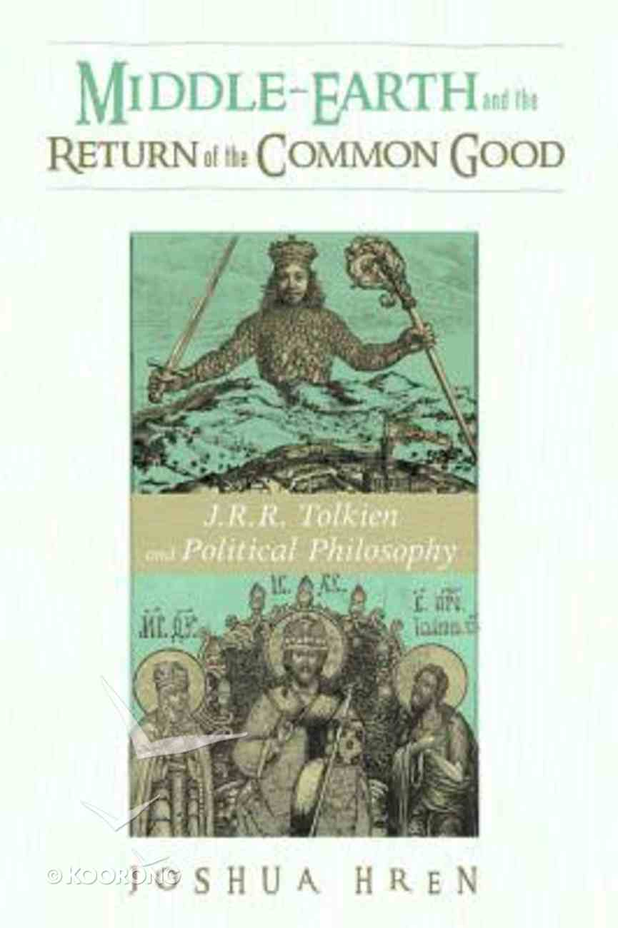Middle-Earth and the Return of the Common Good: J. R. R. Tolkien and Political Philosophy Paperback