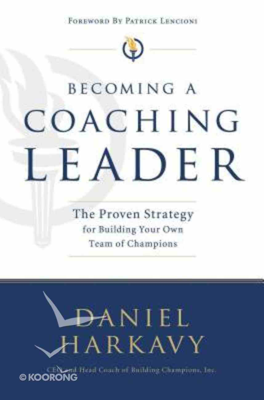 Becoming a Coaching Leader: The Proven System For Building Your Own Team of Champions Paperback