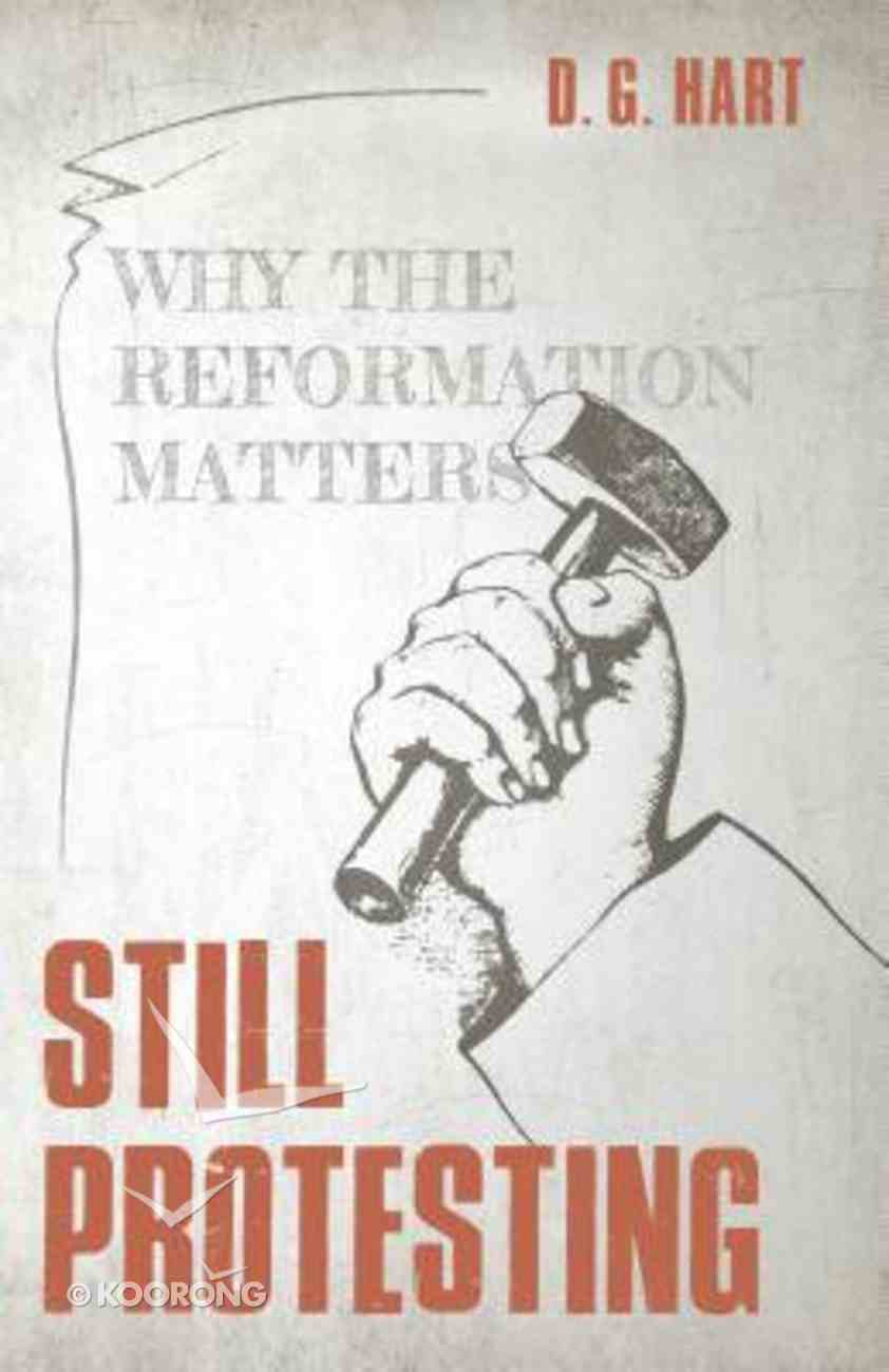 Still Protesting: Why the Reformation Matters Paperback