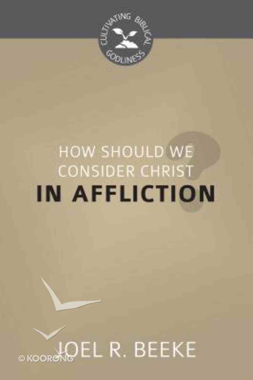 How Should We Look to Christ in Affliction? (Cultivating Biblical Godliness Series) Booklet