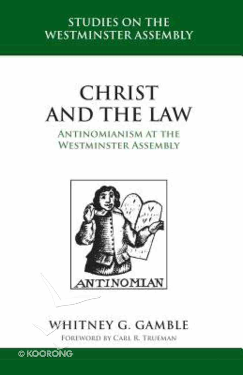 Christ and the Law - Antinomianism and the Westminster Assembly (Studies On The Westminster Assembly Series) Hardback