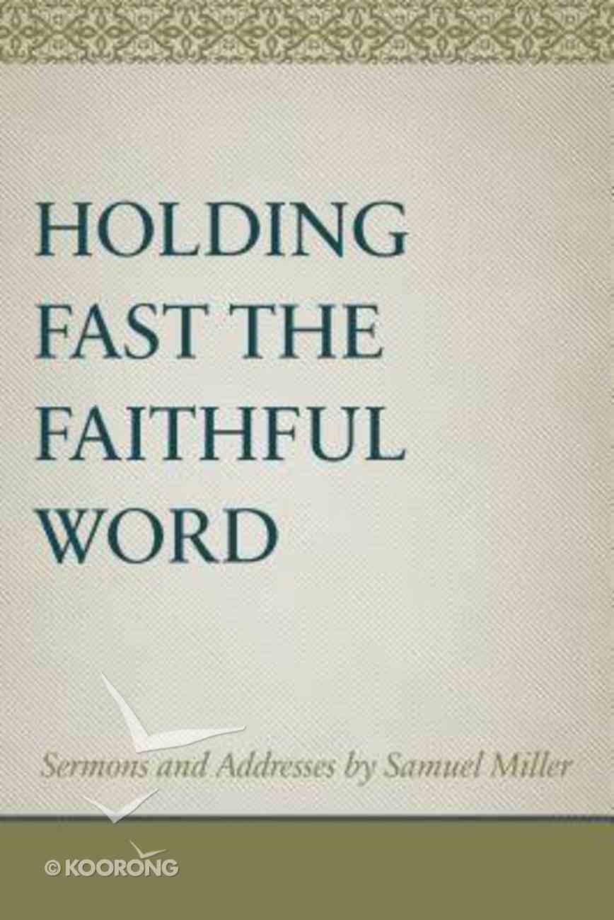 Holding Fast the Faithful Word: Sermons and Address By Samuel Miller Hardback