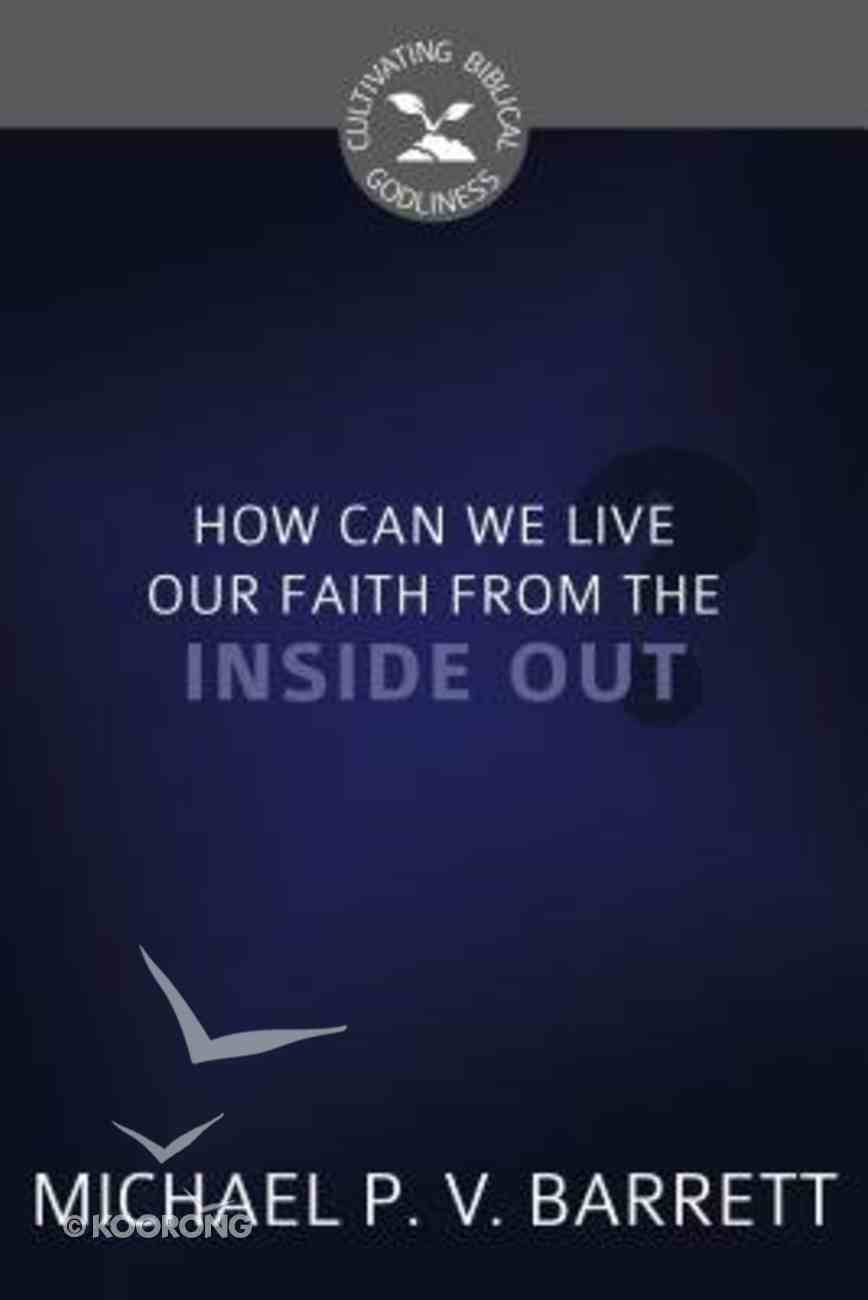 How Can We Live Our Faith From the Inside Out? (Cultivating Biblical Godliness Series) Booklet