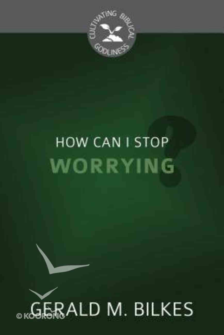 How Can I Stop Worrying? (Cultivating Biblical Godliness Series) Booklet