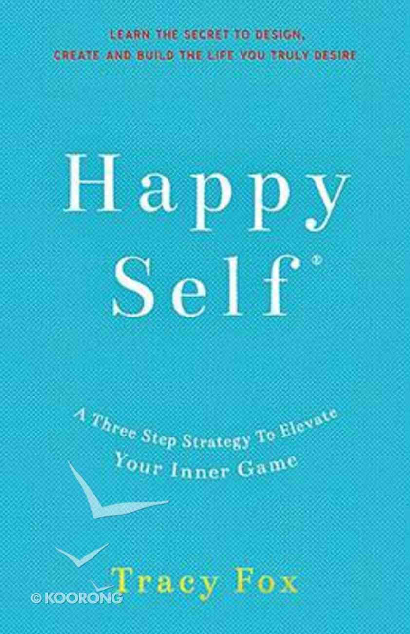 Happy Self: A Three Step Strategy to Elevate Your Inner Game Paperback