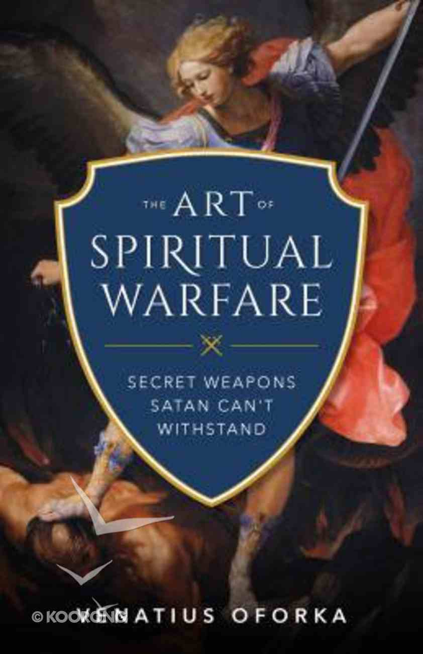 The Art of Spiritual Warfare: The Secret Weapons Satan Can't Withstand Paperback