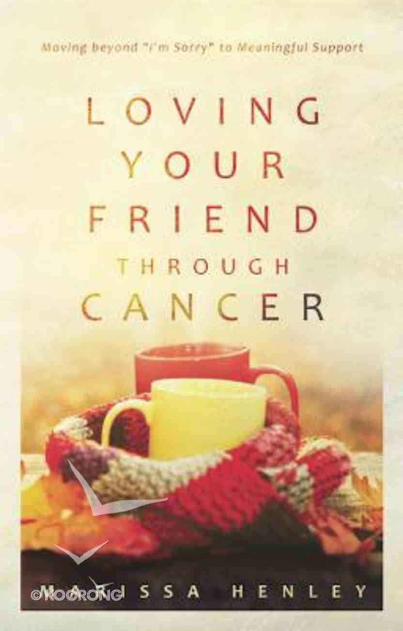 """Loving Your Friend Through Cancer: Moving Beyond """"I'm Sorry"""" to Meaningful Support Paperback"""