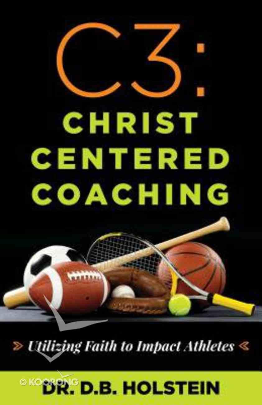 C3: Christ Centered Coaching - Utilizing Faith to Impact Athletes Paperback
