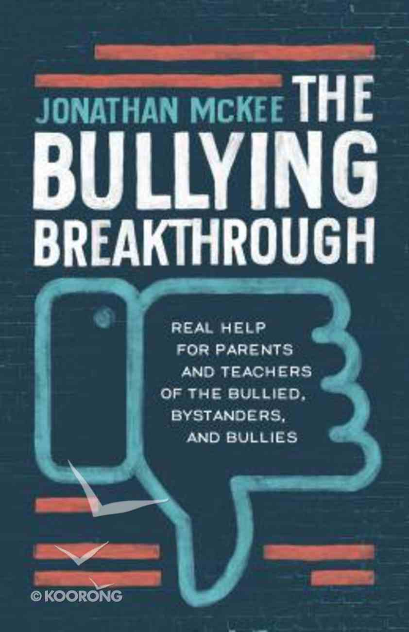 The Bullying Breakthrough: Real Help For Parents and Teachers of the Bullied, Bystanders, and Bullies Paperback