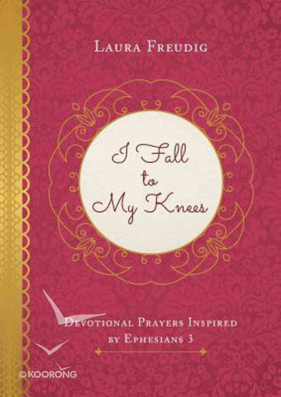 I Fall to My Knees: Devotional Prayers Inspired By Ephesians 3 Paperback