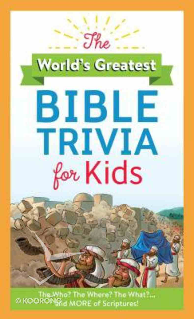 The World's Greatest Bible Trivia For Kids: The Who? the Where? the What?...And More of Scripture! Paperback