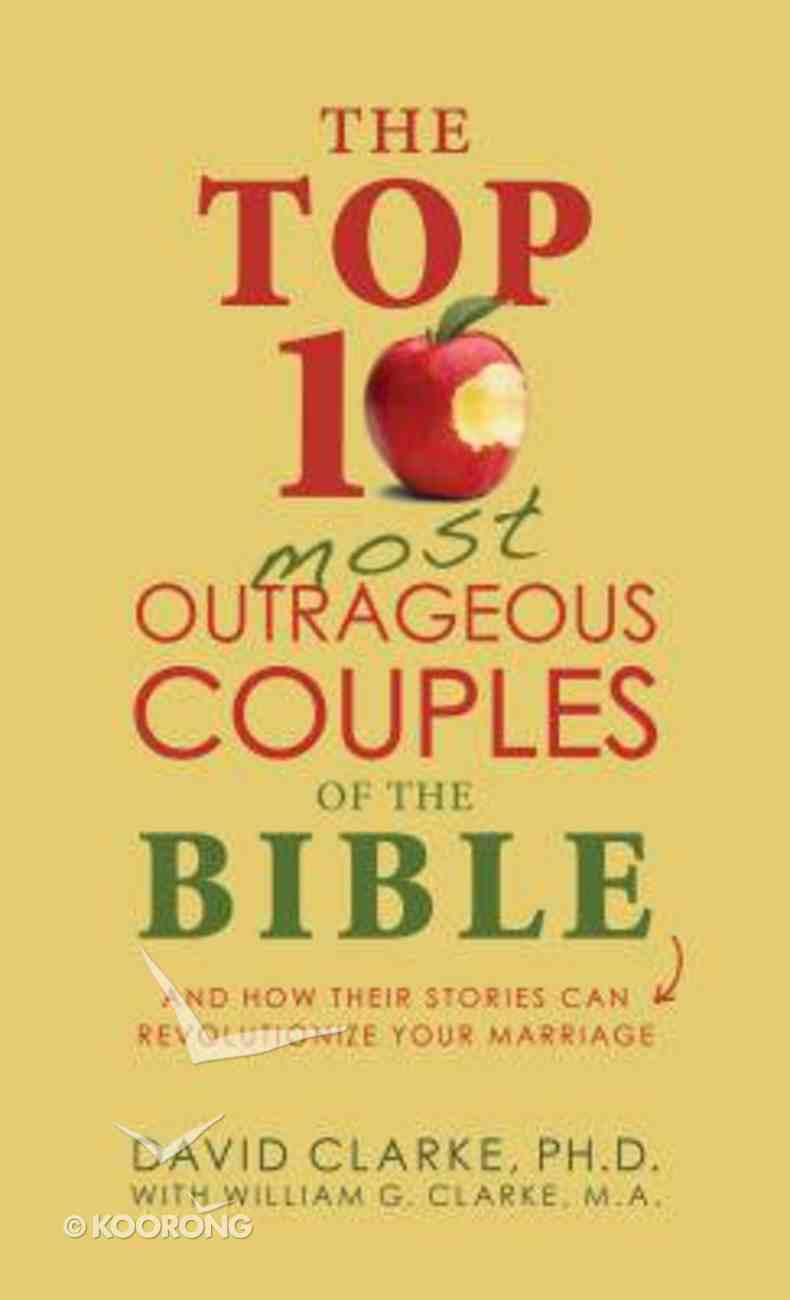 The Top 10 Most Outrageous Couples of the Bible: And How Their Stories Can Revolutionize Your Marriage Paperback