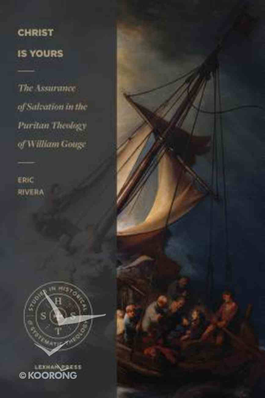 Christ is Yours: The Assurance of Salvation in the Puritan Theology of William Gouge (Studies In Historical And Systematic Theology Series) Paperback