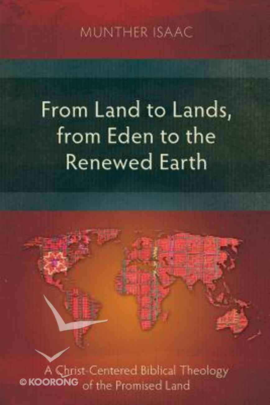 From Land to Lands, From Eden to the Renewed Earth: A Christ-Centred Biblical Theology of the Promised Land Paperback