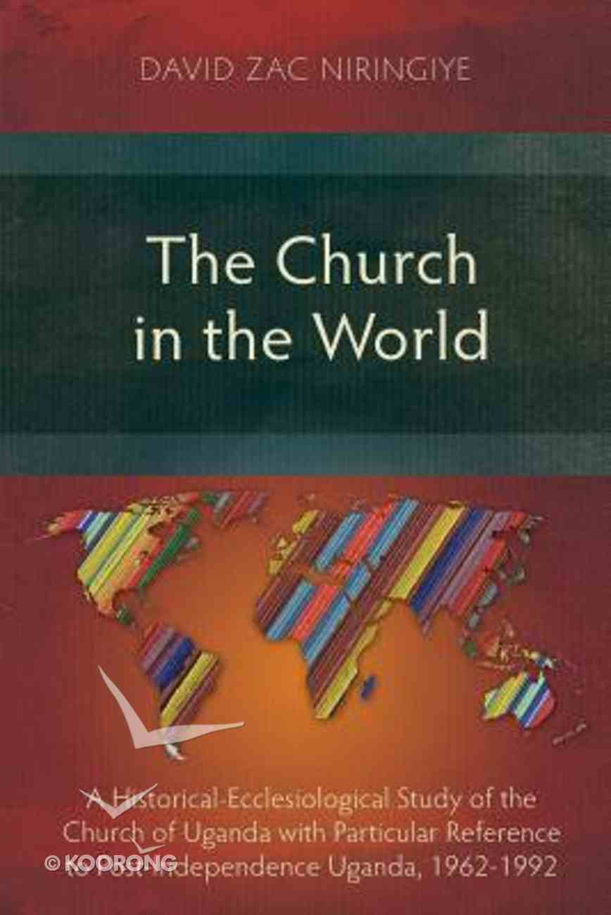 The Church in the World: A Historical-Ecclesiological Study of the Church of Uganda With Particular Reference to Post-Independence Uganda, 1962-1992 Paperback