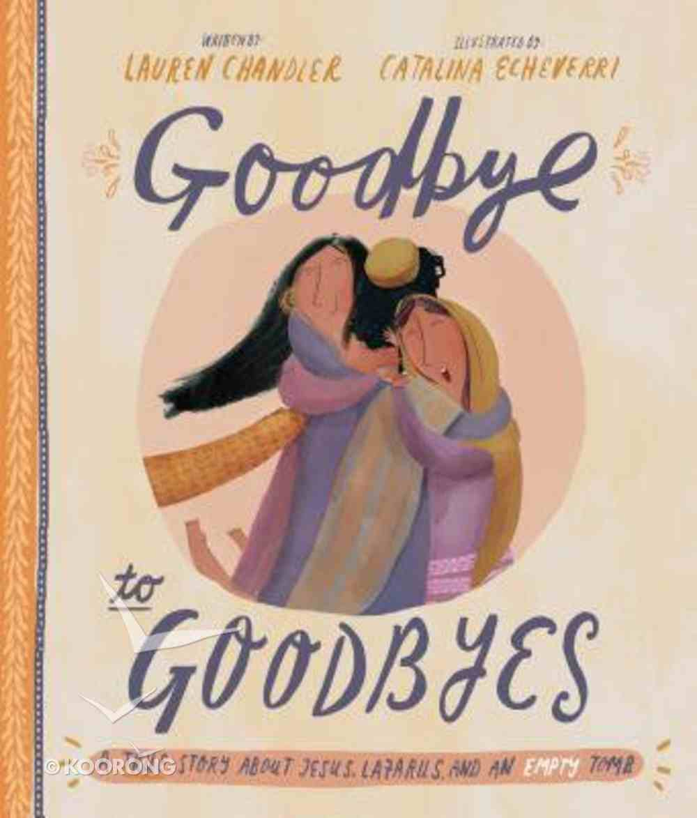 Goodbye to Goodbyes: A True Story About Jesus, Lazarus, and An Empty Tomb (Tales That Tell The Truth Series) Hardback