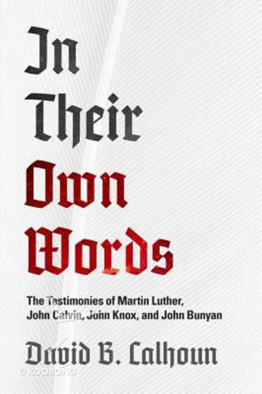 In Their Own Words: The Testimonies of Martin Luther, John Calvin, John Knox, and John Bunyan Paperback
