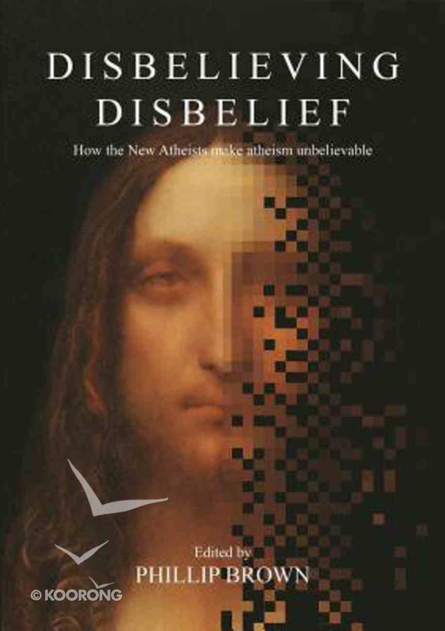 Disbelieving Disbelief: How the New Atheists Make Atheism Unbelievable Paperback