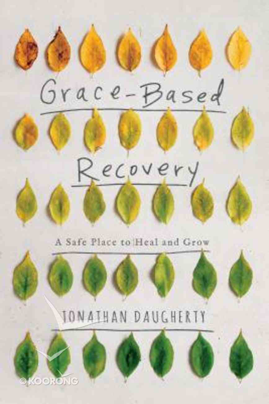 Grace Based Recovery: A Safe Place to Grow and Heal Paperback