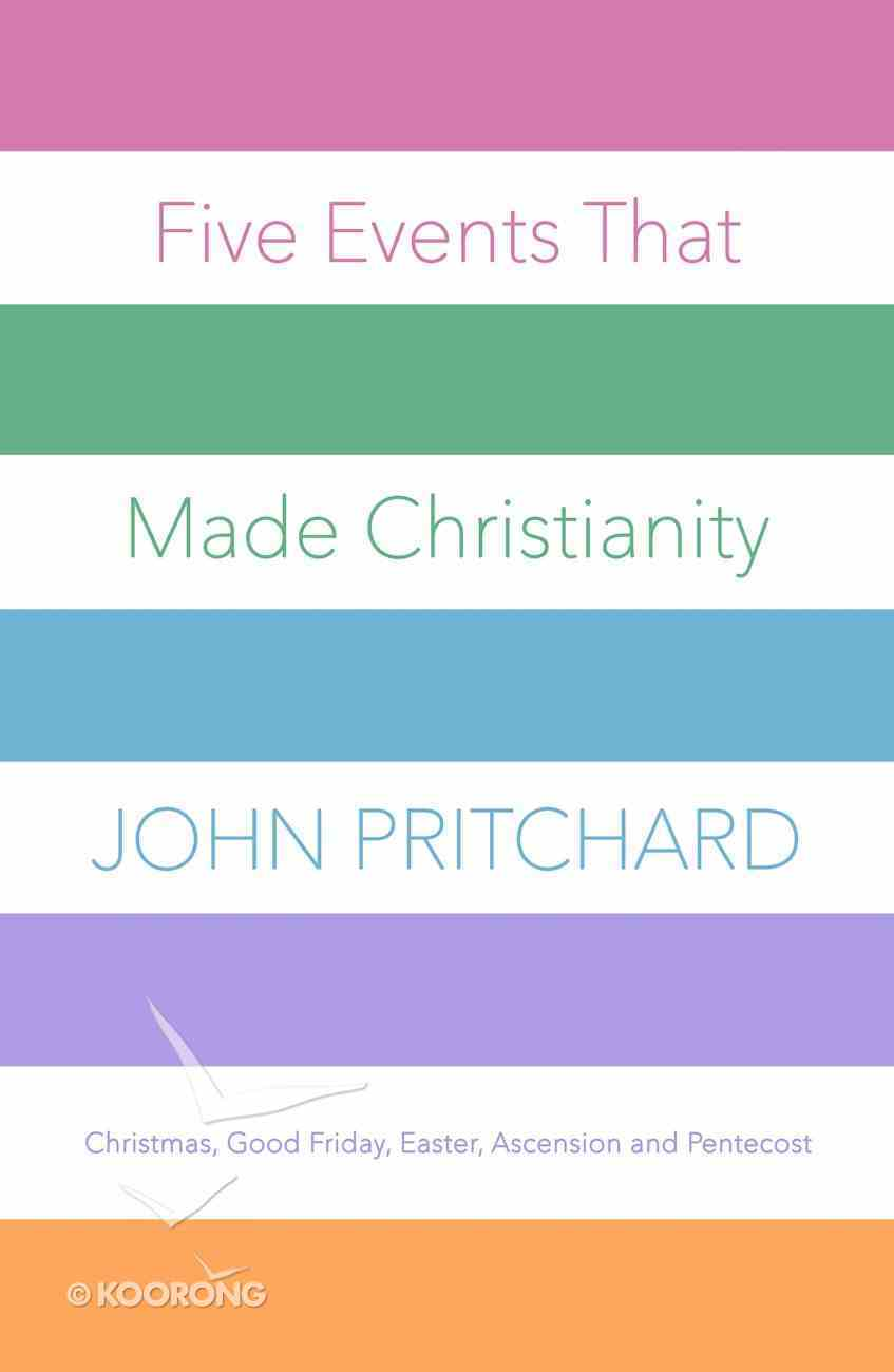 Five Events That Made Christianity: Christmas, Good Friday, Easter, Ascension and Pentecost Paperback
