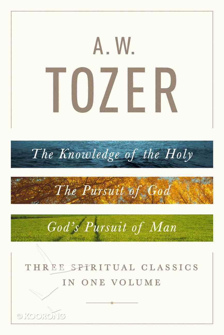 A. W. Tozer: Three Spiritual Classics in One Volume Hardback