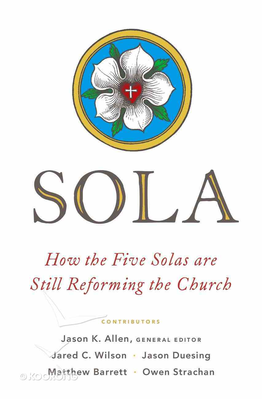 Sola: How the Five Solas Are Still Reforming the Church Paperback