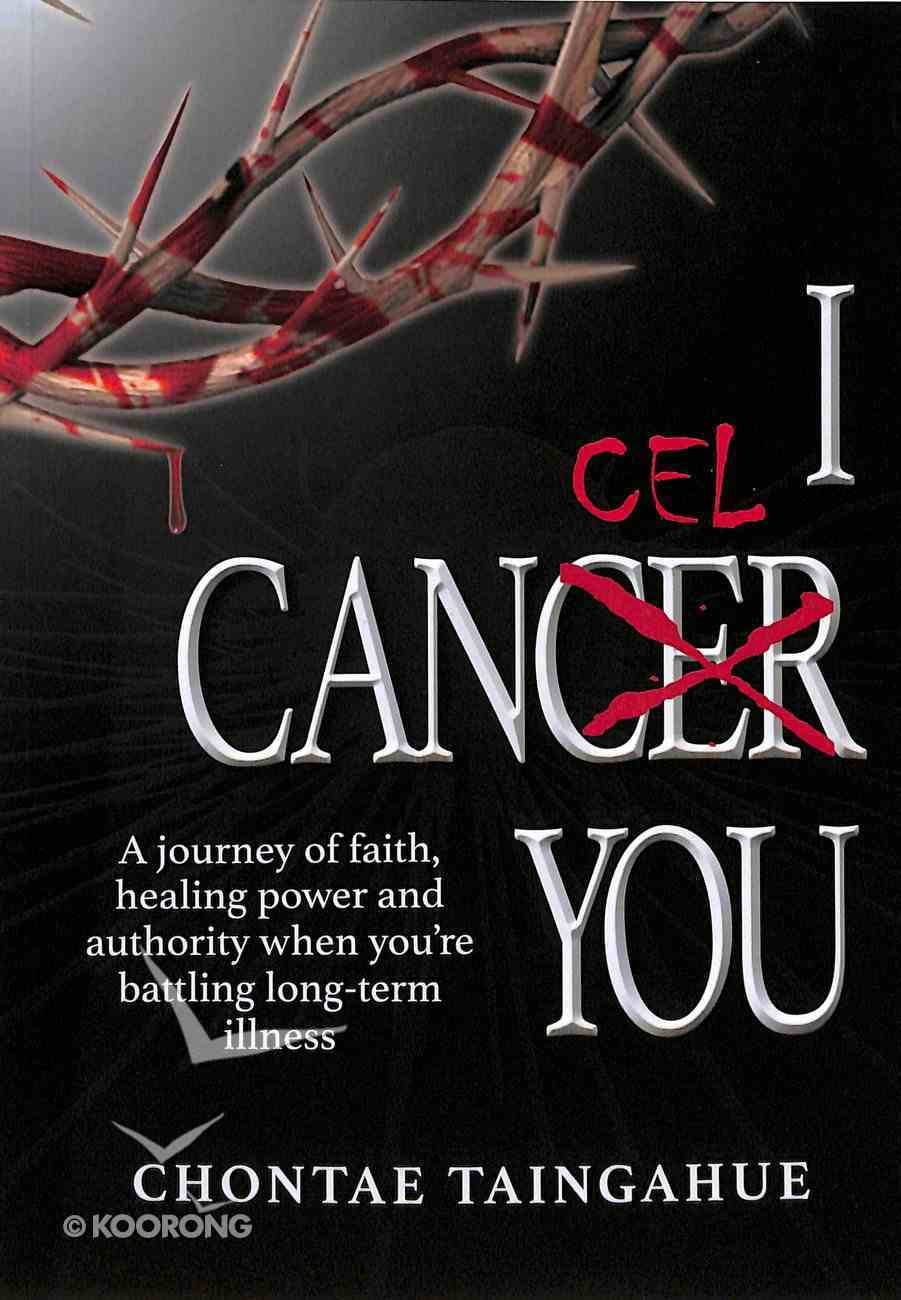 I Cancel You: A Journey of Faith, Healing Power and Authority When You're Battling Long-Term Illness Paperback