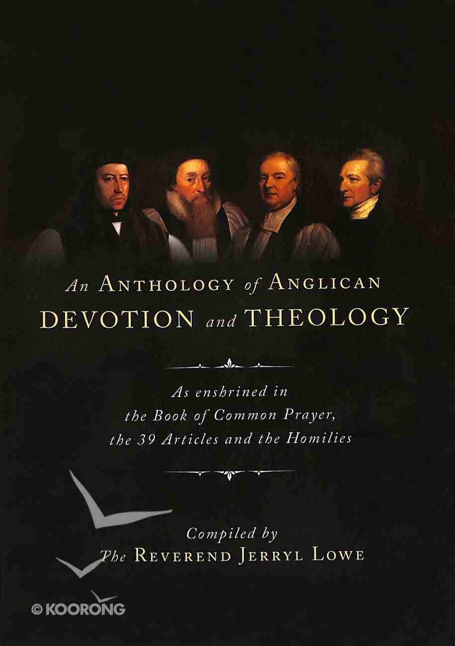 An Anthology of Anglican Devotion and Theology: As Enshrined in the Book of Common Prayer, the 39 Articles and the Homilies Paperback